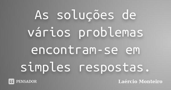 As soluções de vários problemas encontram-se em simples respostas.... Frase de Laércio Monteiro.