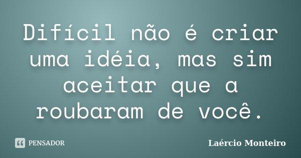 Difícil não é criar uma idéia, mas sim aceitar que a roubaram de você.... Frase de Laércio Monteiro.
