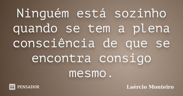 Ninguém está sozinho quando se tem a plena consciência de que se encontra consigo mesmo.... Frase de Laércio Monteiro.