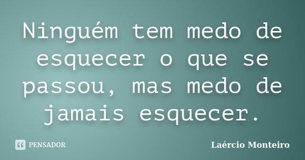Ninguém tem medo de esquecer o que se passou, mas medo de jamais esquecer.... Frase de Laércio Monteiro.