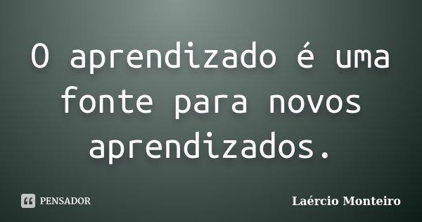 O aprendizado é uma fonte para novos aprendizados.... Frase de Laércio Monteiro.