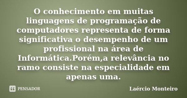 O conhecimento em muitas linguagens de programação de computadores representa de forma significativa o desempenho de um profissional na área de Informática.Poré... Frase de Laércio Monteiro.