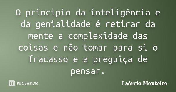 O princípio da inteligência e da genialidade é retirar da mente a complexidade das coisas e não tomar para si o fracasso e a preguiça de pensar.... Frase de Laércio Monteiro.