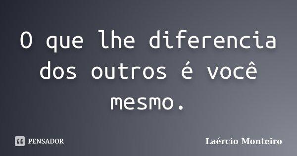 O que lhe diferencia dos outros é você mesmo.... Frase de Laércio Monteiro.