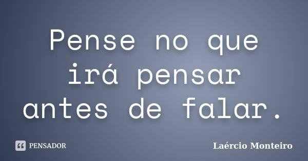 Pense no que irá pensar antes de falar.... Frase de Laércio Monteiro.