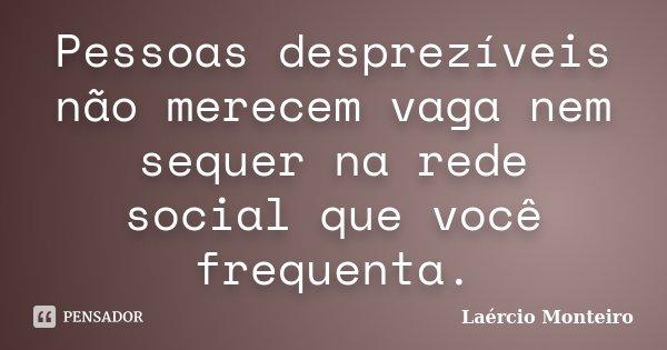 Pessoas desprezíveis não merecem vaga nem sequer na rede social que você frequenta.... Frase de Laércio Monteiro.