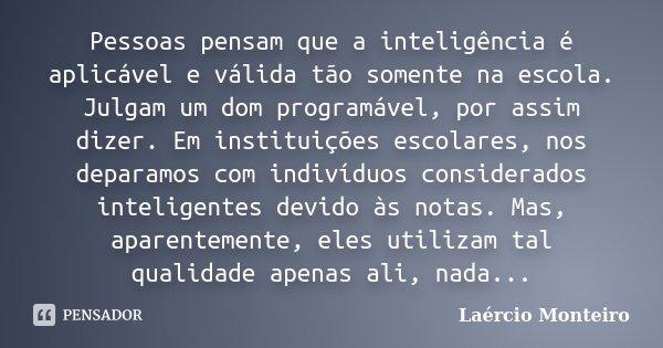 Pessoas pensam que a inteligência é aplicável e válida tão somente na escola. Julgam um dom programável, por assim dizer. Em instituições escolares, nos deparam... Frase de Laércio Monteiro.