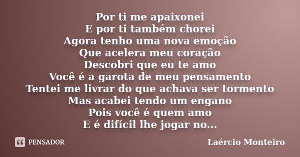 Por ti me apaixonei E por ti também chorei Agora tenho uma nova emoção Que acelera meu coração Descobri que eu te amo Você é a garota de meu pensamento Tentei m... Frase de Laércio Monteiro.