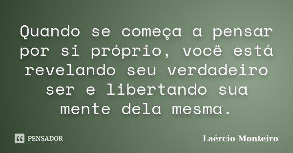 Quando se começa a pensar por si próprio, você está revelando seu verdadeiro ser e libertando sua mente dela mesma.... Frase de Laércio Monteiro.