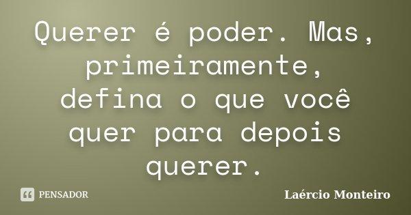 Querer é poder. Mas, primeiramente, defina o que você quer para depois querer.... Frase de Laércio Monteiro.