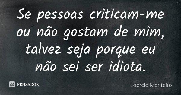Se pessoas criticam-me ou não gostam de mim, talvez seja porque eu não sei ser idiota.... Frase de Laércio Monteiro.