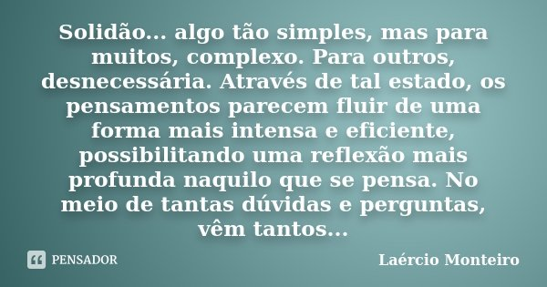 Solidão... algo tão simples, mas para muitos, complexo. Para outros, desnecessária. Através de tal estado, os pensamentos parecem fluir de uma forma mais intens... Frase de Laércio Monteiro.