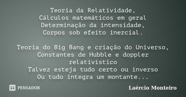 Teoria da Relatividade, Cálculos matemáticos em geral Determinação da intensidade, Corpos sob efeito inercial. Teoria do Big Bang e criação do Universo, Constan... Frase de Laércio Monteiro.