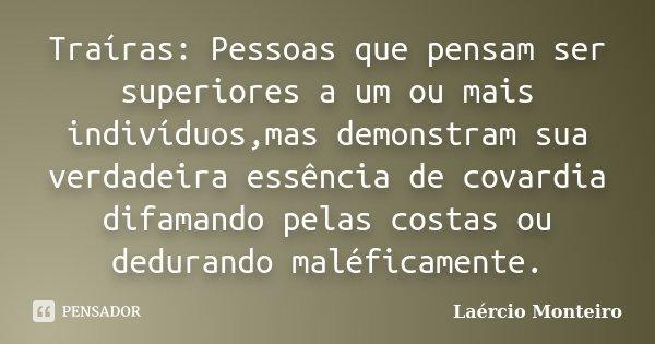 Traíras: Pessoas que pensam ser superiores a um ou mais indivíduos,mas demonstram sua verdadeira essência de covardia difamando pelas costas ou dedurando maléfi... Frase de Laércio Monteiro.