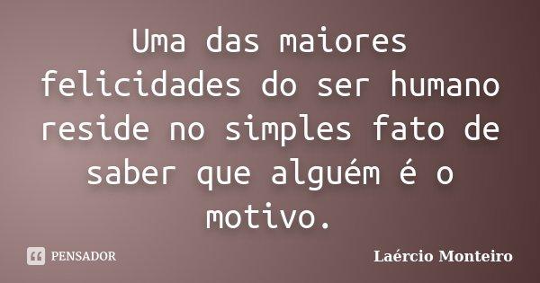 Uma das maiores felicidades do ser humano reside no simples fato de saber que alguém é o motivo.... Frase de Laércio Monteiro.