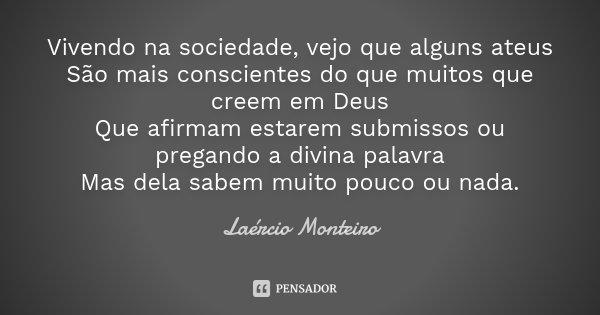 Vivendo na sociedade, vejo que alguns ateus São mais conscientes do que muitos que creem em Deus Que afirmam estarem submissos ou pregando a divina palavra Mas ... Frase de Laércio Monteiro.