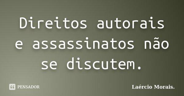 Direitos autorais e assassinatos não se discutem.... Frase de Laércio Morais..