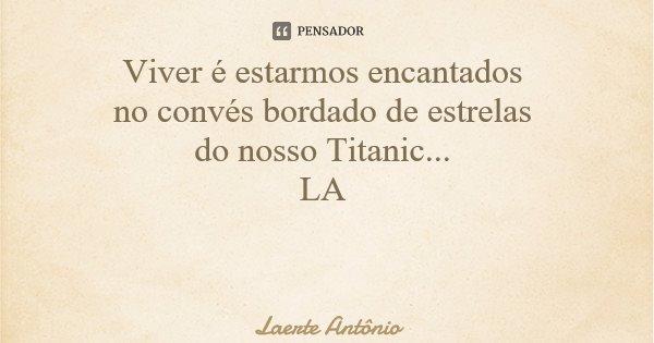 Viver é estarmos encantados no convés bordado de estrelas do nosso Titanic... LA... Frase de Laerte Antônio.