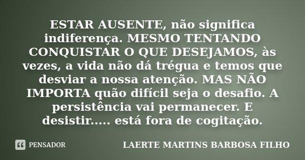 ESTAR AUSENTE, não significa indiferença. MESMO TENTANDO CONQUISTAR O QUE DESEJAMOS, às vezes, a vida não dá trégua e temos que desviar a nossa atenção. MAS NÃO... Frase de Laerte Martins Barbosa FIlho.
