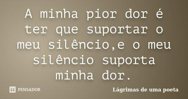 A minha pior dor é ter que suportar o meu silêncio,e o meu silêncio suporta minha dor.... Frase de Lágrimas de uma poeta.
