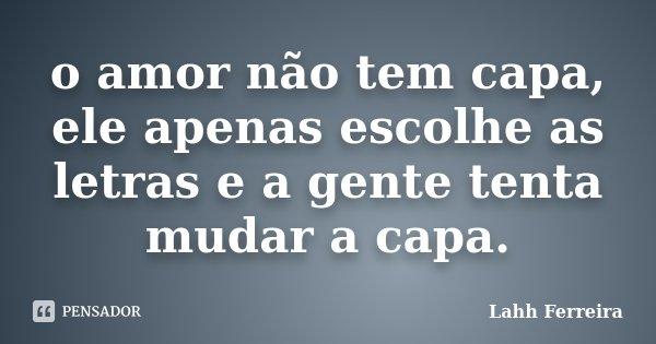 o amor não tem capa, ele apenas escolhe as letras e a gente tenta mudar a capa.... Frase de Lahh Ferreira.