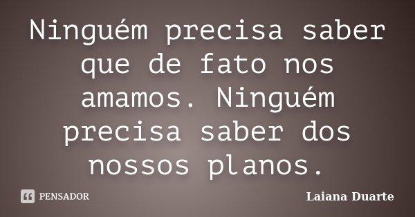 Ninguém precisa saber que de fato nos amamos. Ninguém precisa saber dos nossos planos.... Frase de Laiana Duarte.