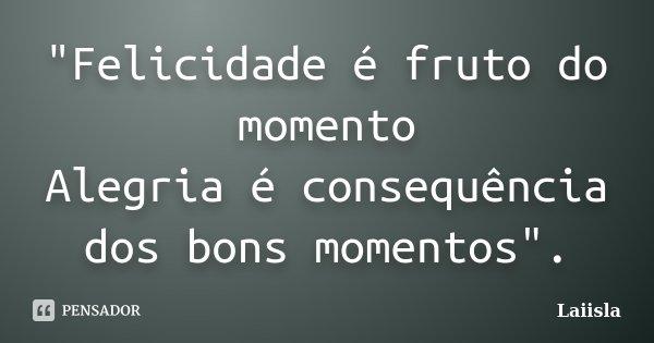 """""""Felicidade é fruto do momento Alegria é consequência dos bons momentos"""".... Frase de Laiisla."""