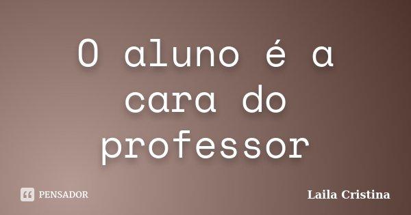 O aluno é a cara do professor... Frase de Laila Cristina.