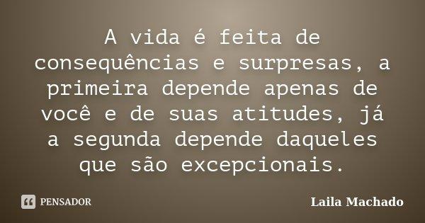 A vida é feita de consequências e surpresas, a primeira depende apenas de você e de suas atitudes, já a segunda depende daqueles que são excepcionais.... Frase de Laila Machado.