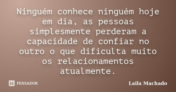 Ninguém conhece ninguém hoje em dia, as pessoas simplesmente perderam a capacidade de confiar no outro o que dificulta muito os relacionamentos atualmente.... Frase de Laila Machado.