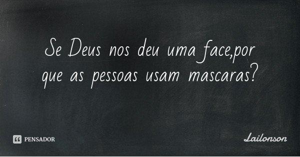 Se Deus nos deu uma face,por que as pessoas usam mascaras?... Frase de Lailonson.