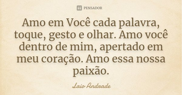 Amo em Você cada palavra, toque, gesto e olhar. Amo você dentro de mim, apertado em meu coração. Amo essa nossa paixão.... Frase de Laio Andrade.