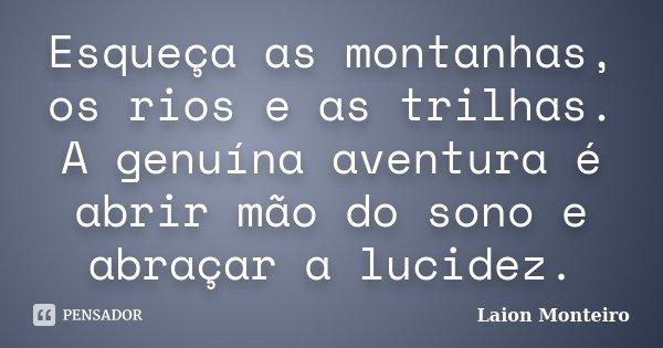 Esqueça as montanhas, os rios e as trilhas. A genuína aventura é abrir mão do sono e abraçar a lucidez.... Frase de Laion Monteiro.
