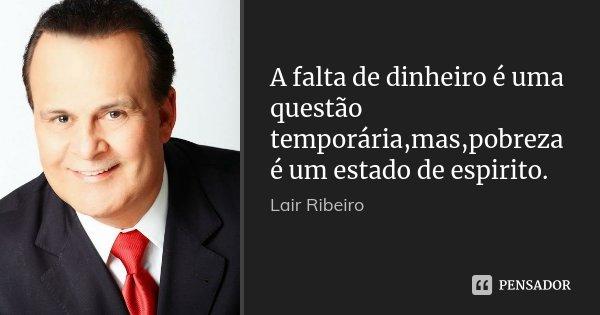 A falta de dinheiro é uma questão temporária,mas,pobreza é um estado de espirito.... Frase de Lair Ribeiro.