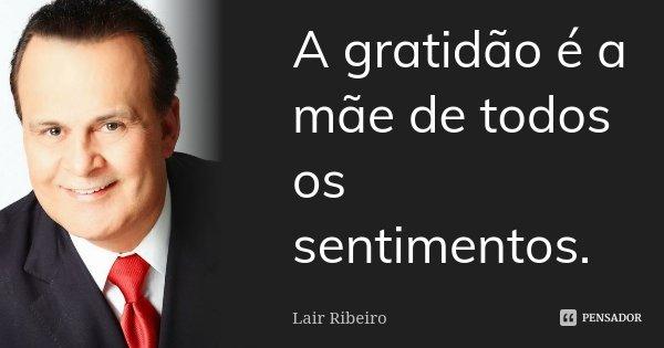 A gratidão é a mãe de todos os sentimentos.... Frase de Lair Ribeiro.