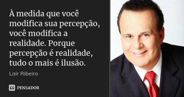À medida que você modifica sua percepção, você modifica a realidade. Porque percepção é realidade, tudo o mais é ilusão.... Frase de Lair Ribeiro.