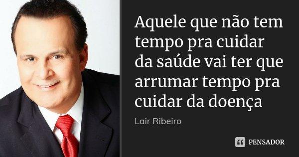 Aquele que não tem tempo pra cuidar da saúde vai ter que arrumar tempo pra cuidar da doença... Frase de Lair Ribeiro.