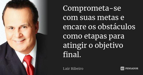 Comprometa-se com suas metas e encare os obstáculos como etapas para atingir o objetivo final.... Frase de Lair Ribeiro.