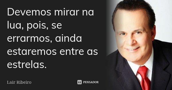 Devemos mirar na lua, pois se errarmos ainda estaremos entre as estrelas... Frase de Lair Ribeiro.