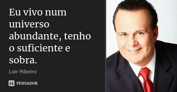 Eu vivo num universo abundante, tenho o suficiente e sobra.... Frase de Lair Ribeiro.