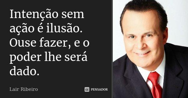 Intenção sem ação é ilusão. Ouse fazer, e o poder lhe será dado.... Frase de Lair Ribeiro.