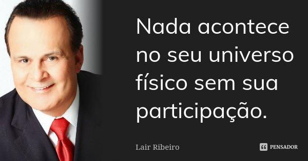 Nada acontece no seu universo físico sem sua participação.... Frase de Lair Ribeiro.