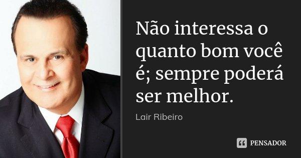 Não interessa o quanto bom você é; sempre poderá ser melhor.... Frase de Lair Ribeiro.
