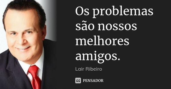 Os problemas são nossos melhores amigos.... Frase de Lair Ribeiro.
