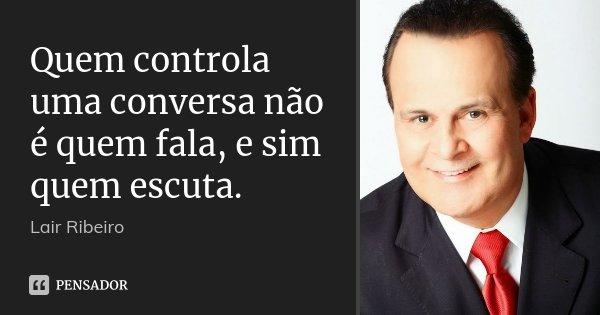 Quem controla uma conversa não é quem fala, e sim quem escuta.... Frase de Lair Ribeiro.
