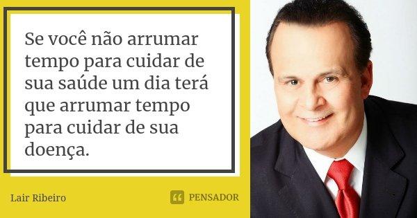 Se você não arrumar tempo para cuidar de sua saúde. Um dia você terá que arruma tempo para cuidar de sua doença.... Frase de Lair Ribeiro.