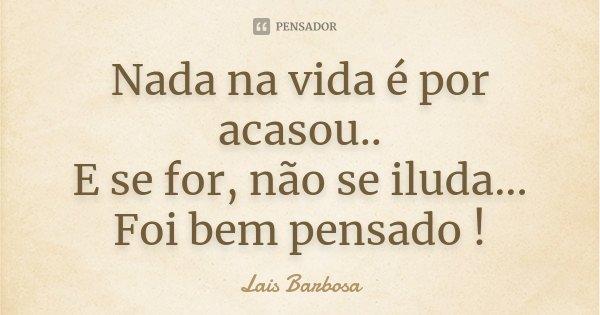 Nada na vida é por acasou.. E se for, não se iluda... Foi bem pensado !... Frase de Lais Barbosa.