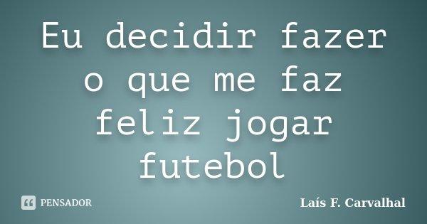 Eu decidir fazer o que me faz feliz jogar futebol... Frase de Laís F. Carvalhal.