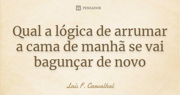 Qual a lógica de arrumar a cama de manhã se vai bagunçar de novo... Frase de Laís F. Carvalhal.