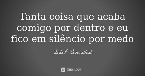 Tanta coisa que acaba comigo por dentro e eu fico em silêncio por medo... Frase de Laís F. Carvalhal.